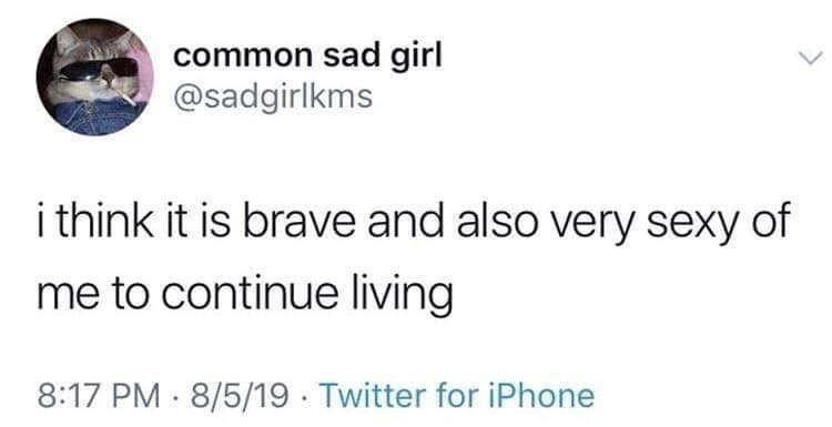 Text - common sad girl @sadgirlkms i think it is brave and also very sexy of me to continue living 8:17 PM · 8/5/19 · Twitter for iPhone