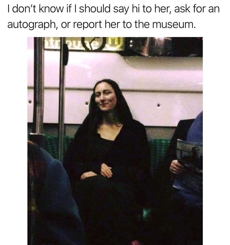 Text - I don't know if I should say hi to her, ask for an autograph, or report her to the museum.