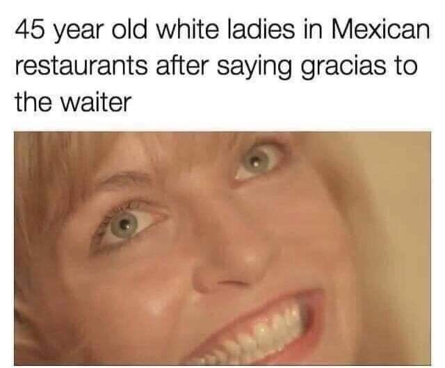 Face - 45 year old white ladies in Mexican restaurants after saying gracias to the waiter