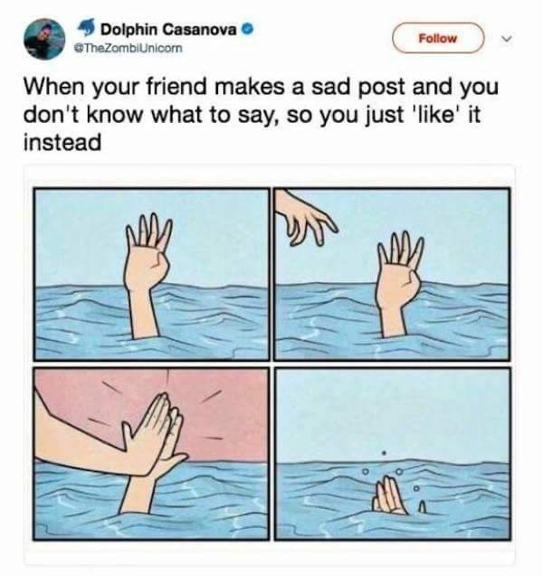 Text - Dolphin Casanova O Follow eTheZombiUnicorn When your friend makes a sad post and you don't know what to say, so you just 'like' it instead