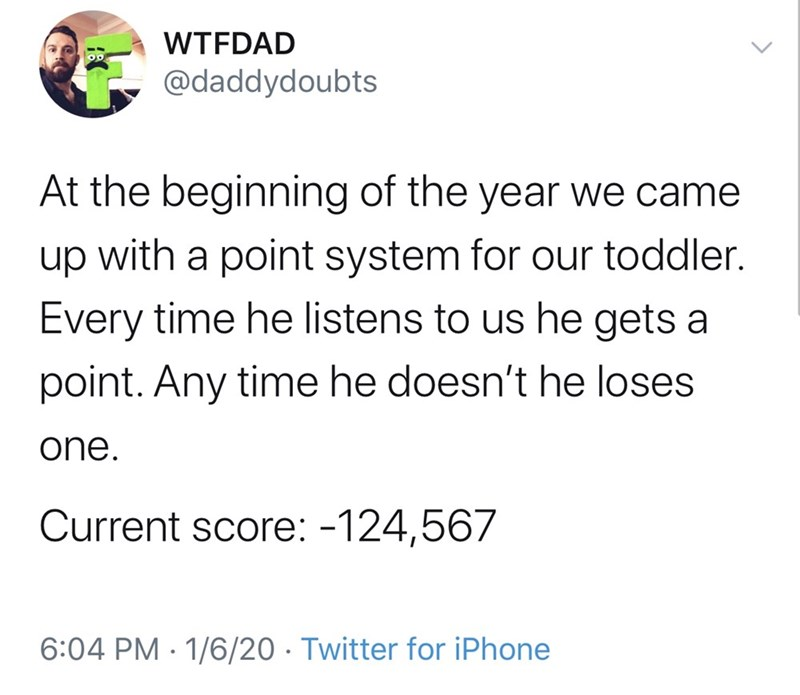 Text - WTFDAD @daddydoubts At the beginning of the year we came up with a point system for our toddler. Every time he listens to us he gets a point. Any time he doesn't he loses one. Current score: -124,567 6:04 PM · 1/6/20 · Twitter for iPhone