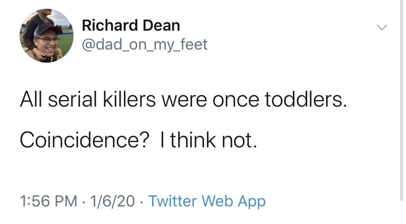 Text - Richard Dean @dad_on_my_feet All serial killers were once toddlers. Coincidence? I think not. 1:56 PM · 1/6/20 · Twitter Web App
