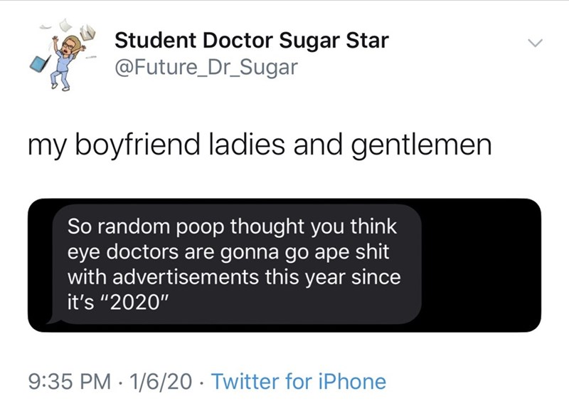 "Text - Student Doctor Sugar Star @Future_Dr_Sugar my boyfriend ladies and gentlemen So random poop thought you think eye doctors are gonna go ape shit with advertisements this year since it's ""2020"" 9:35 PM · 1/6/20 · Twitter for iPhone"