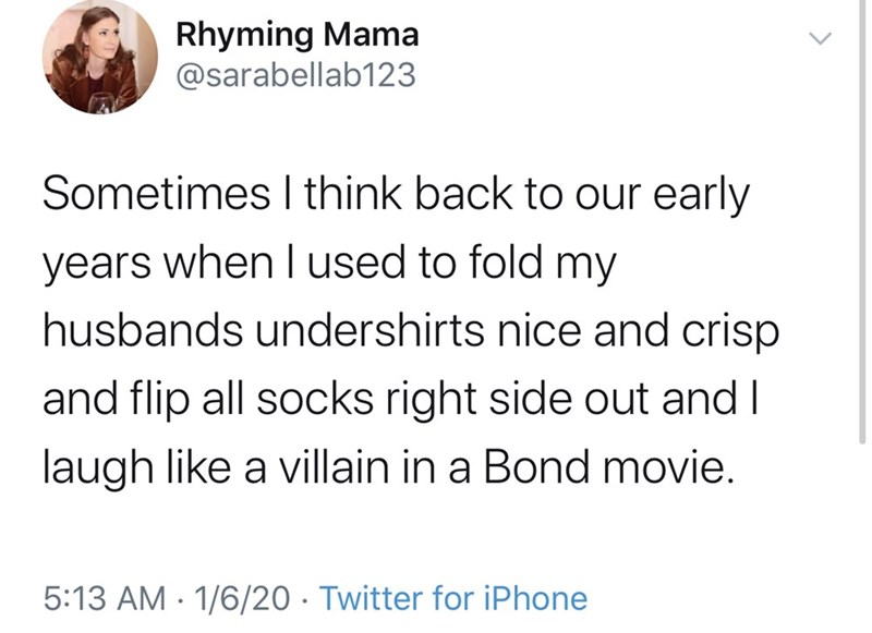 Text - Rhyming Mama @sarabellab123 Sometimes I think back to our early years when I used to fold my husbands undershirts nice and crisp and flip all socks right side out and I laugh like a villain in a Bond movie. 5:13 AM · 1/6/20 · Twitter for iPhone