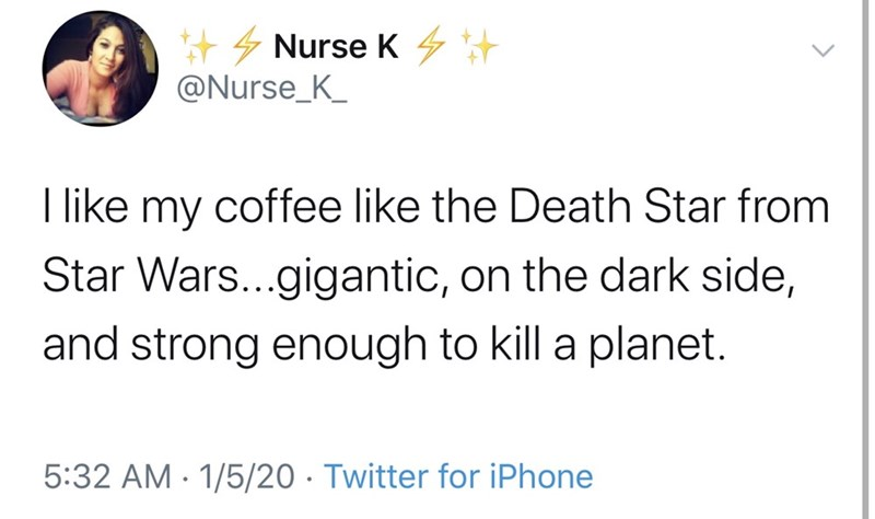 Text - + 4 Nurse K 4+ @Nurse_K_ I like my coffee like the Death Star from Star Wars...gigantic, on the dark side, and strong enough to kill a planet. 5:32 AM - 1/5/20 · Twitter for iPhone
