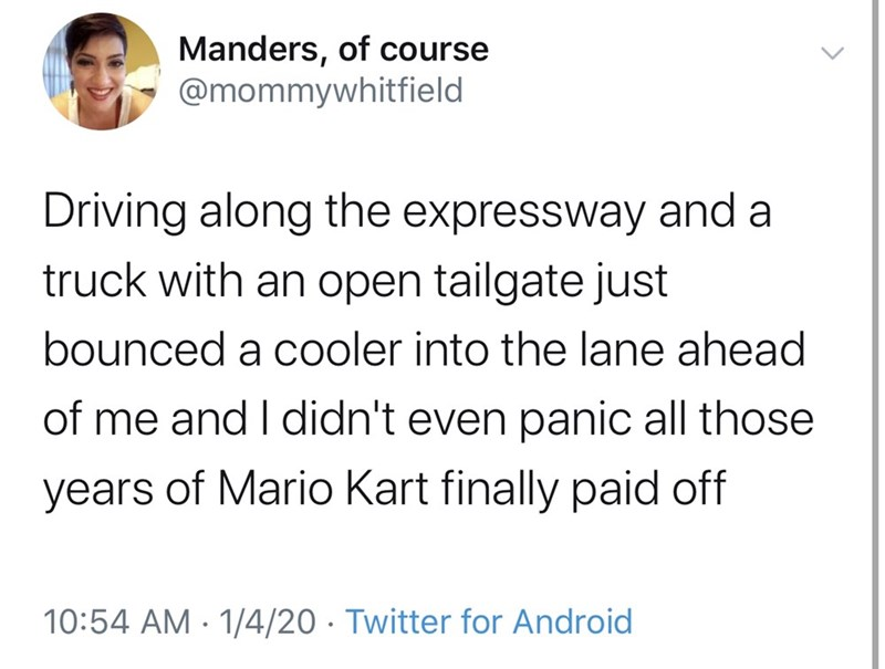 Text - Manders, of course @mommywhitfield Driving along the expressway and a truck with an open tailgate just bounced a cooler into the lane ahead of me and I didn't even panic all those years of Mario Kart finally paid off 10:54 AM · 1/4/20 · Twitter for Android