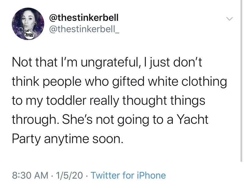 Text - @thestinkerbell @thestinkerbell_ TOUGH ITTES Not that I'm ungrateful, I just don't think people who gifted white clothing to my toddler really thought things through. She's not going to a Yacht Party anytime soon. 8:30 AM - 1/5/20 · Twitter for iPhone