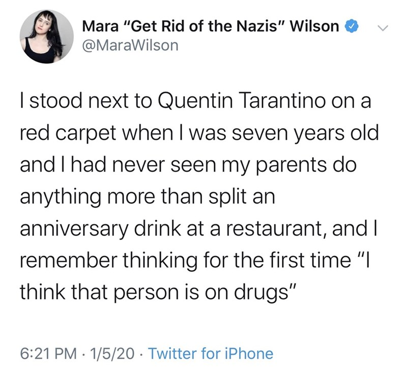 "Text - Mara ""Get Rid of the Nazis"" Wilson @MaraWilson I stood next to Quentin Tarantino on a red carpet when I was seven years old and I had never seen my parents do anything more than split an anniversary drink at a restaurant, and I remember thinking for the first time ""I think that person is on drugs"" 6:21 PM · 1/5/20 · Twitter for iPhone"