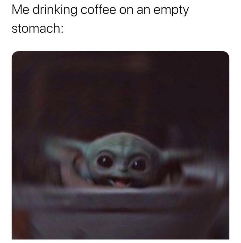 Text - Me drinking coffee on an empty stomach: