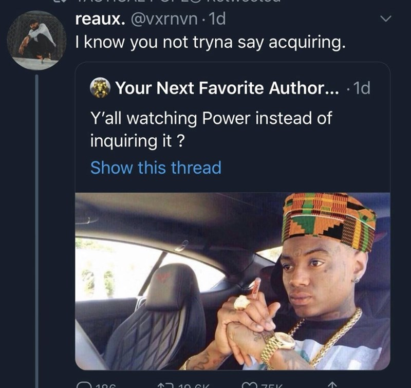 Text - reaux. @vxrnyn · 1d I know you not tryna say acquiring. Your Next Favorite Author... · 1d Y'all watching Power instead of inquiring it ? Show this thread 72