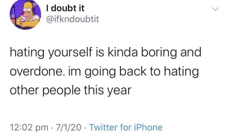 Text - I doubt it @ifkndoubtit hating yourself is kinda boring and overdone. im going back to hating other people this year 12:02 pm · 7/1/20 · Twitter for iPhone