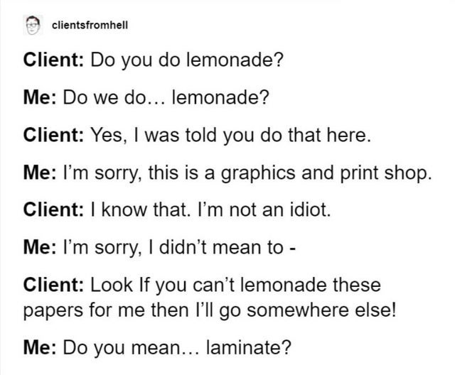 Text - clientsfromhell Client: Do you do lemonade? Me: Do we do... lemonade? Client: Yes, I was told you do that here. Me: I'm sorry, this is a graphics and print shop. Client: I know that. I'm not an idiot. Me: I'm sorry, I didn't mean to - Client: Look If you can't lemonade these papers for me then l'll go somewhere else! Me: Do you mean... laminate?