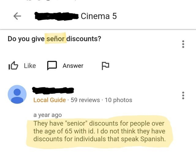 """Text - Cinema 5 Do you give señor discounts? IG Like D Answer Local Guide · 59 reviews · 10 photos a year ago They have """"senior"""" discounts for people over the age of 65 with id. I do not think they have discounts for individuals that speak Spanish."""