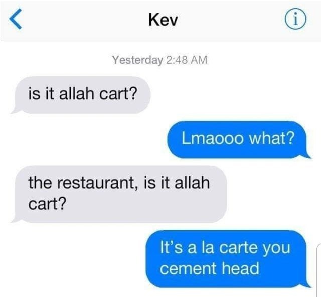 Text - Kev Yesterday 2:48 AM is it allah cart? Lmaooo what? the restaurant, is it allah cart? It's a la carte you cement head