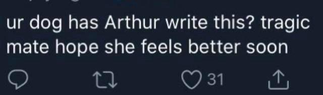 Font - ur dog has Arthur write this? tragic mate hope she feels better soon O 31