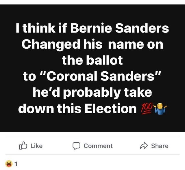"""Text - I think if Bernie Sanders Changed his name on the ballot to """"Coronal Sanders"""" he'd probably take down this Election 100- O Like A Share Comment"""