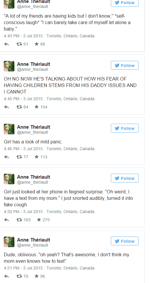 """Text - Anne Theriault Y Follow @anne_theriault """"A lot of my friends are having kids but I don't know,"""" *self- conscious laugh* """"I can barely take care of myself let alone a baby."""" 4:43 PM - 3 Jul 2015 - Toronto, Ontario, Canada * 88 17 61 Anne Thériault V Follow @anne_theriault OH NO NOW HE'S TALKING ABOUT HOW HIS FEAR OFE HAVING CHILDREN STEMS FROM HIS DADDY ISSUES AND I CANNOT 4:45 PM - 3 Jul 2015 - Toronto, Ontario, Canada * 154 17 84 Anne Thériault V Follow @anne_theriault Girl has a look of"""
