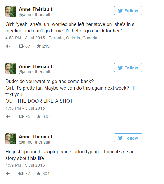 """Text - Anne Thériault Follow @anne_theriault Girl: """"yeah, she's, uh, worried she left her stove on. she's in a meeting and can't go home. I'd better go check for her."""" 4:53 PM - 3 Jul 2015 - Toronto, Ontario, Canada * 213 17 87 Anne Thériault Follow @anne_theriault Dude: do you want to go and come back? Girl: It's pretty far. Maybe we can do this again next week? I'll text you. OUT THE DOOR LIKE A SHOT 4:58 PM - 3 Jul 2015 * 315 17 95 Anne Thériault Follow @anne_theriault He just opened his lapt"""