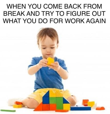 Child - WHEN YOU COME BACK FROM BREAK AND TRY TO FIGURE OUT WHAT YOU DO FOR WORK AGAIN
