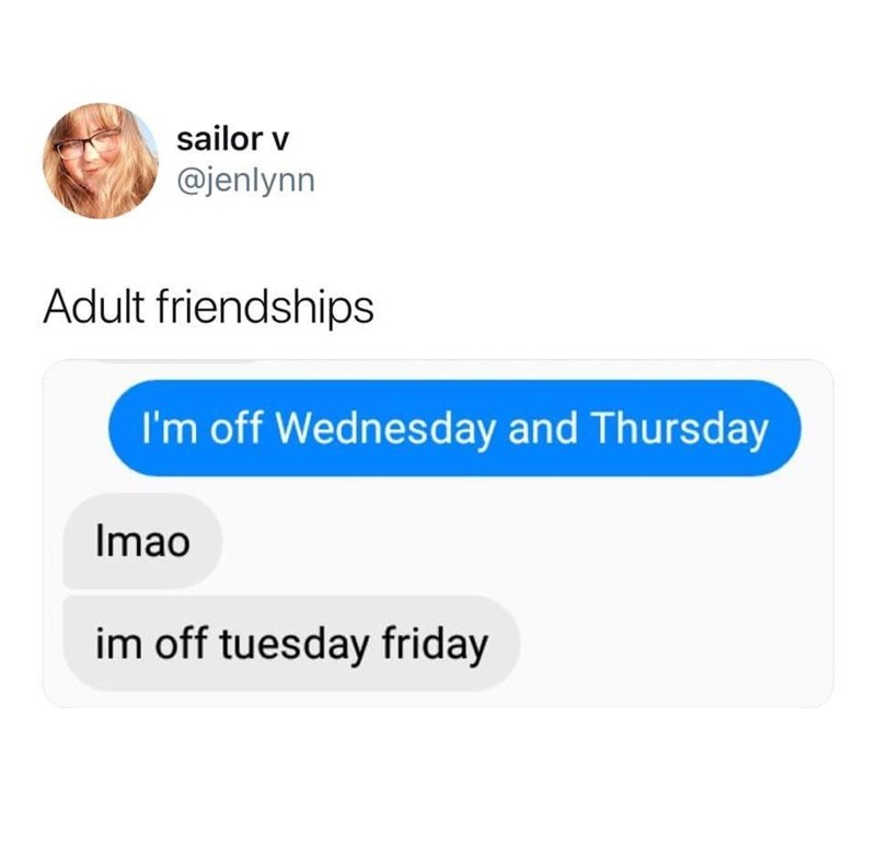 Text - sailor v @jenlynn Adult friendships I'm off Wednesday and Thursday Imao im off tuesday friday