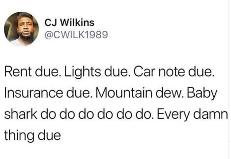 Text - CJ Wilkins @CWILK1989 Rent due. Lights due. Car note due. Insurance due. Mountain dew. Baby shark do do do do do do. Every damn thing due