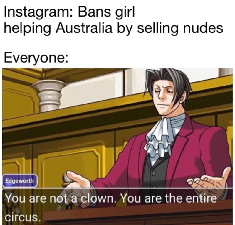 Cartoon - Instagram: Bans girl helping Australia by selling nudes Everyone: Edgeworth You are not a clown. You are the entire circus.