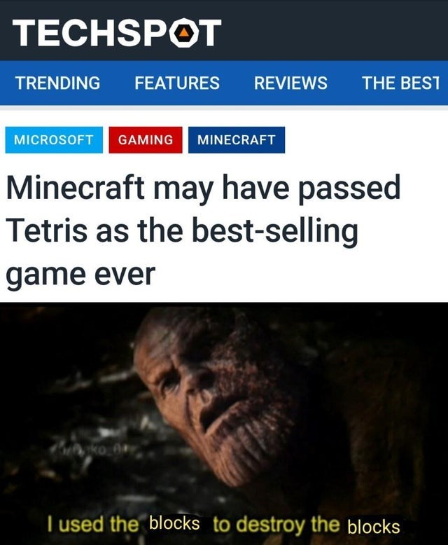 Text - TECHSPÓT TRENDING FEATURES REVIEWS THE BEST MICROSOFT GAMING MINECRAFT Minecraft may have passed Tetris as the best-selling game ever I used the blocks to destroy the blocks