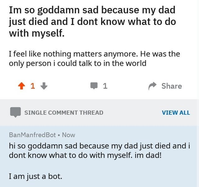 Text - Im so goddamn sad because my dad just died and I dont know what to do with myself. I feel like nothing matters anymore. He was the only person i could talk to in the world Share VIEW ALL SINGLE COMMENT THREAD BanManfredBot • Now hi so goddamn sad because my dad just died and i dont know what to do with myself. im dad! I am just a bot.