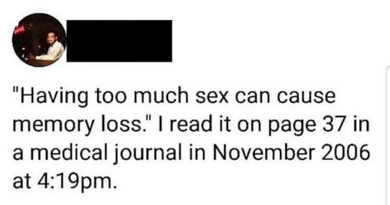 """Text - """"Having too much sex can cause memory loss."""" I read it on page 37 in a medical journal in November 2006 at 4:19pm."""