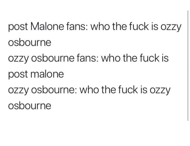 Text - post Malone fans: who the fuck is ozzy osbourne ozzy osbourne fans: who the fuck is post malone ozzy osbourne: who the fuck is ozzy osbourne