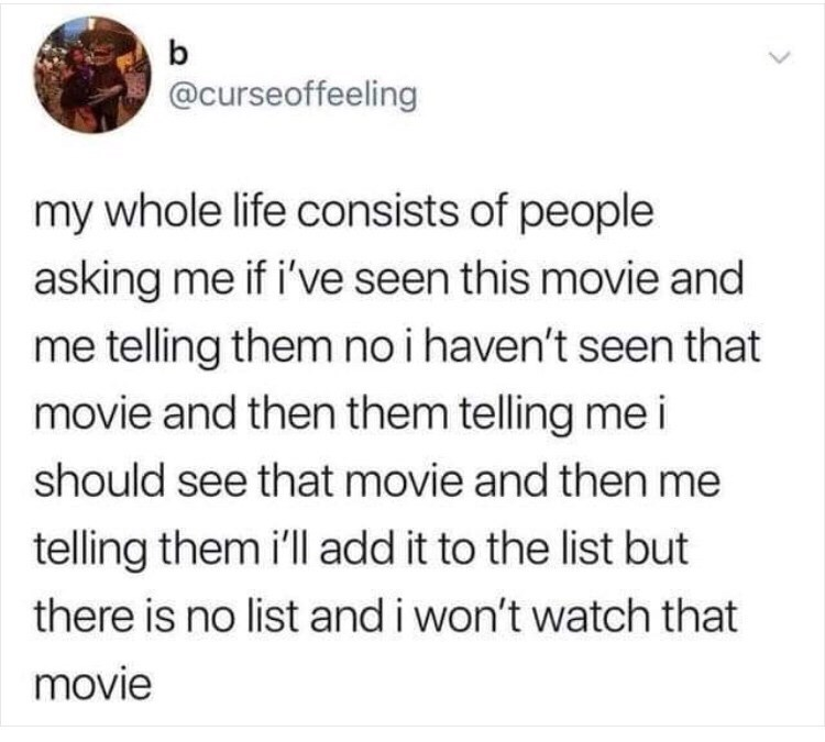 Text - @curseoffeeling my whole life consists of people asking me if i've seen this movie and me telling them no i haven't seen that movie and then them telling me i should see that movie and then me telling them i'll add it to the list but there is no list and i won't watch that movie