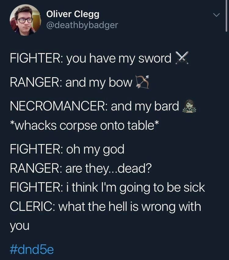 Text - Oliver Clegg @deathbybadger FIGHTER: you have my sword X. RANGER: and my bow NECROMANCER: and my bard *whacks corpse onto table* FIGHTER: oh my god RANGER: are they...dead? FIGHTER: i think I'm going to be sick CLERIC: what the hell is wrong with you #dnd5e