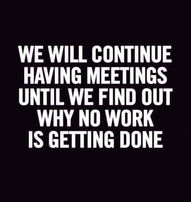 Font - WE WILL CONTINUE HAVING MEETINGS UNTIL WE FIND OUT WHY NO WORK IS GETTING DONE