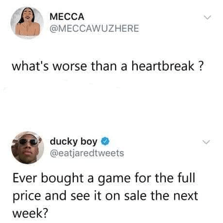 Text - MECCA @MECCAWUZHERE what's worse than a heartbreak ? ducky boy O @eatjaredtweets Ever bought a game for the full price and see it on sale the next week?