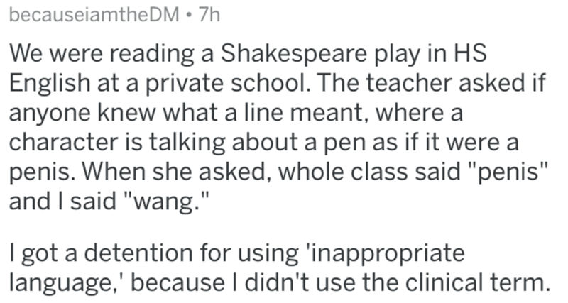 "Text - becauseiamtheDM • 7h We were reading a Shakespeare play in HS English at a private school. The teacher asked if anyone knew what a line meant, where a character is talking about a pen as if it were a penis. When she asked, whole class said ""penis"" and I said ""wang."" I got a detention for using 'inappropriate language,' because I didn't use the clinical term."
