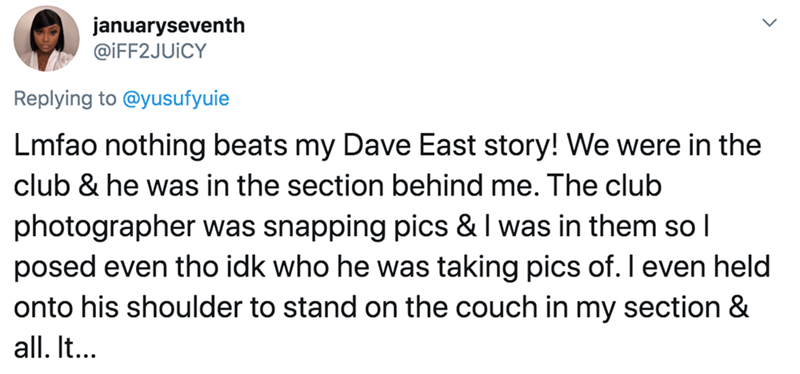 Text - januaryseventh @İFF2JUICY Replying to @yusufyuie Lmfao nothing beats my Dave East story! We were in the club & he was in the section behind me. The club photographer was snapping pics & I was in them so l posed even tho idk who he was taking pics of. I even held onto his shoulder to stand on the couch in my section & all. It...