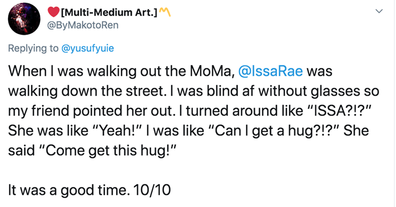 "Text - [Multi-Medium Art.]M @ByMakotoRen Replying to @yusufyuie When I was walking out the MoMa, @lssaRae was walking down the street. I was blind af without glasses so my friend pointed her out. I turned around like ""ISSA?!?"" She was like ""Yeah!"" I was like ""Can I get a hug?!?"" She said ""Come get this hug!"" It was a good time. 10/10"