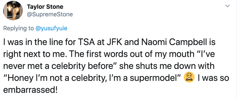 "Text - Taylor Stone @SupremeStone Replying to @yusufyuie I was in the line for TSA at JFK and Naomi Campbell is right next to me. The first words out of my mouth ""I've never met a celebrity before"" she shuts me down with ""Honey I'm not a celebrity, l'm a supermodel"" 2 I was so embarrassed!"