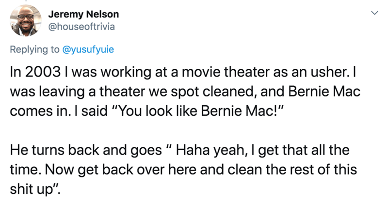 "Text - Jeremy Nelson @houseoftrivia Replying to @yusufyuie In 2003 I was working at a movie theater as an usher. I was leaving a theater we spot cleaned, and Bernie Mac comes in. I said ""You look like Bernie Mac!"" He turns back and goes "" Haha yeah, I get that all the time. Now get back over here and clean the rest of this shit up""."