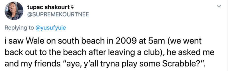 "Text - tupac shakourt f @SUPREMEKOURTNEE Replying to @yusufyuie i saw Wale on south beach in 2009 at 5am (we went back out to the beach after leaving a club), he asked me and my friends ""aye, y'all tryna play some Scrabble?""."