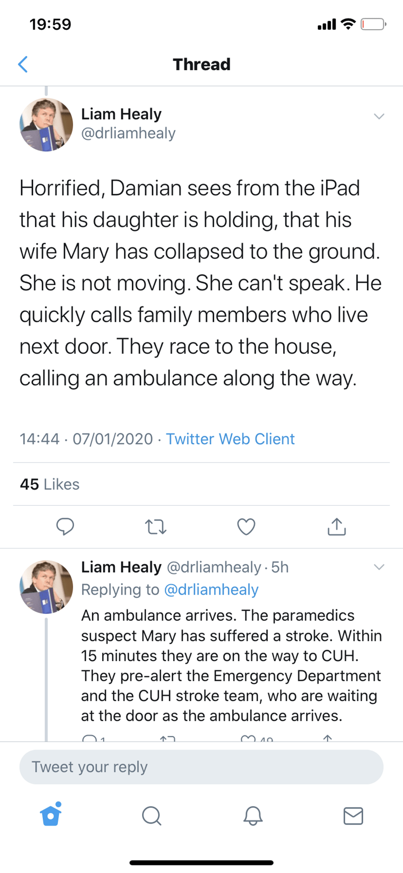 Text - 19:59 ull Thread Liam Healy @drliamhealy Horrified, Damian sees from the iPad that his daughter is holding, that his wife Mary has collapsed to the ground. She is not moving. She can't speak. He quickly calls family members who live next door. They race to the house, calling an ambulance along the way. 14:44 · 07/01/2020 · Twitter Web Client 45 Likes Liam Healy @drliamhealy 5h Replying to @drliamhealy An ambulance arrives. The paramedics suspect Mary has suffered a stroke. Within 15 minut