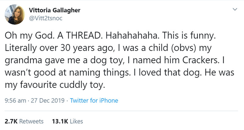 Text - Vittoria Gallagher @Vitt2tsnoc Oh my God. A THREAD. Hahahahaha. This is funny. Literally over 30 years ago, I was a child (obvs) my grandma gave me a dog toy, I named him Crackers. I wasn't good at naming things. I loved that dog. He was my favourite cuddly toy. 9:56 am · 27 Dec 2019 · Twitter for iPhone 13.1K Likes 2.7K Retweets