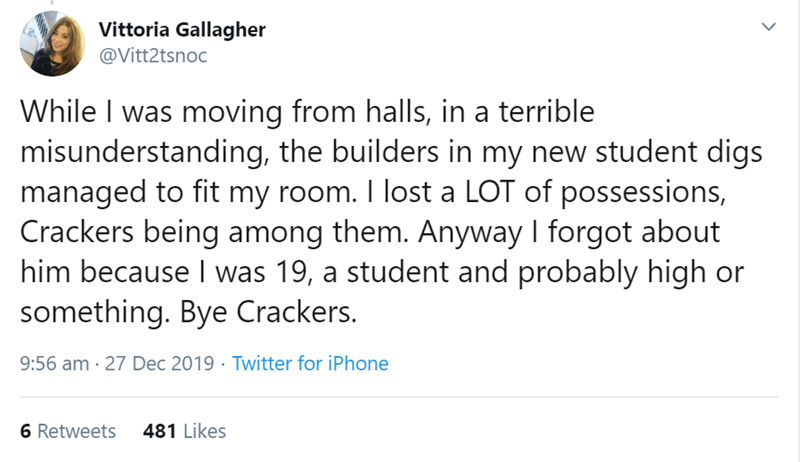 Text - Vittoria Gallagher @Vitt2tsnoc While I was moving from halls, in a terrible misunderstanding, the builders in my new student digs managed to fit my room. I lost a LOT of possessions, Crackers being among them. Anyway I forgot about him because I was 19, a student and probably high or something. Bye Crackers. 9:56 am · 27 Dec 2019 · Twitter for iPhone 6 Retweets 481 Likes