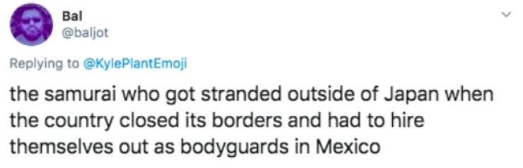 Text - Bal @baljot Replying to @KylePlantEmoji the samurai who got stranded outside of Japan when the country closed its borders and had to hire themselves out as bodyguards in Mexico