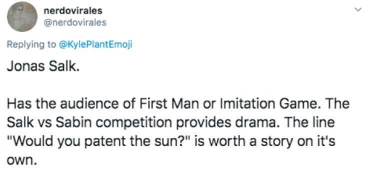"""Text - nerdovirales @nerdovirales Replying to @KylePlantEmoji Jonas Salk. Has the audience of First Man or Imitation Game. The Salk vs Sabin competition provides drama. The line """"Would you patent the sun?"""" is worth a story on it's own."""
