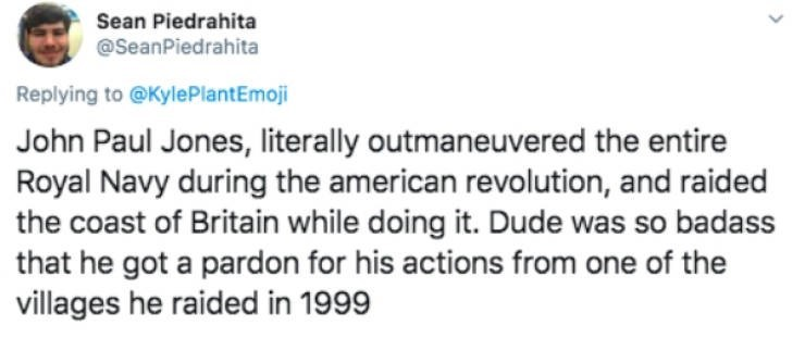 Text - Sean Piedrahita @SeanPiedrahita Replying to @KylePlantEmoji John Paul Jones, literally outmaneuvered the entire Royal Navy during the american revolution, and raided the coast of Britain while doing it. Dude was so badass that he got a pardon for his actions from one of the villages he raided in 1999