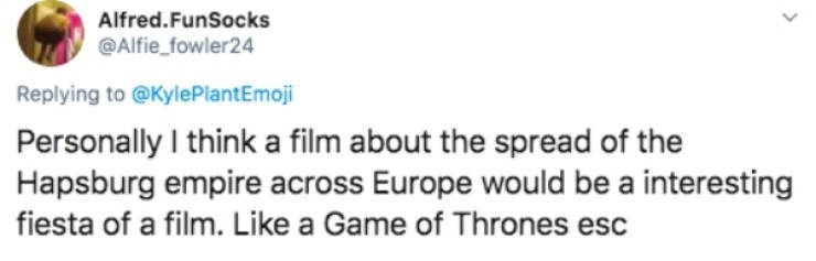 Text - Alfred.FunSocks @Alfie_fowler24 Replying to @KylePlantEmoji Personally I think a film about the spread of the Hapsburg empire across Europe would be a interesting fiesta of a film. Like a Game of Thrones esc