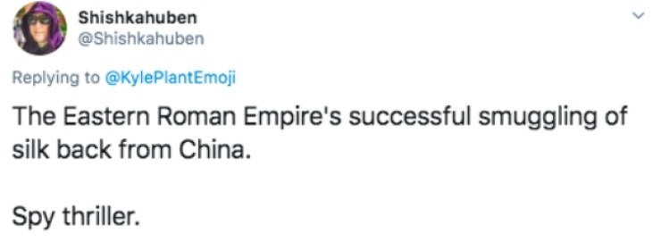 Text - Shishkahuben @Shishkahuben Replying to @KylePlantEmoji The Eastern Roman Empire's successful smuggling of silk back from China. Spy thriller.