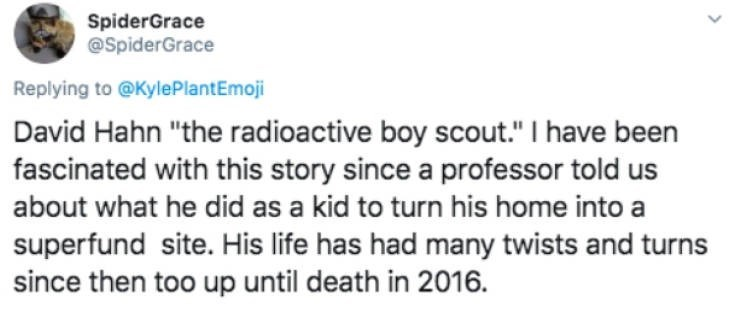 """Text - SpiderGrace @SpiderGrace Replying to @KylePlantEmoji David Hahn """"the radioactive boy scout."""" I have been fascinated with this story since a professor told us about what he did as a kid to turn his home into a superfund site. His life has had many twists and turns since then too up until death in 2016."""
