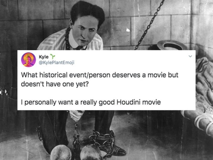 Text - Kyle Y @KylePlantEmoji What historical event/person deserves a movie but doesn't have one yet? I personally want a really good Houdini movie